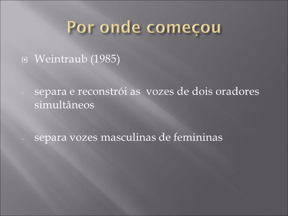Weintraub (1985) - separa e reconstrói as vozes de dois oradores simultâneos - separa vozes masculinas de femininas
