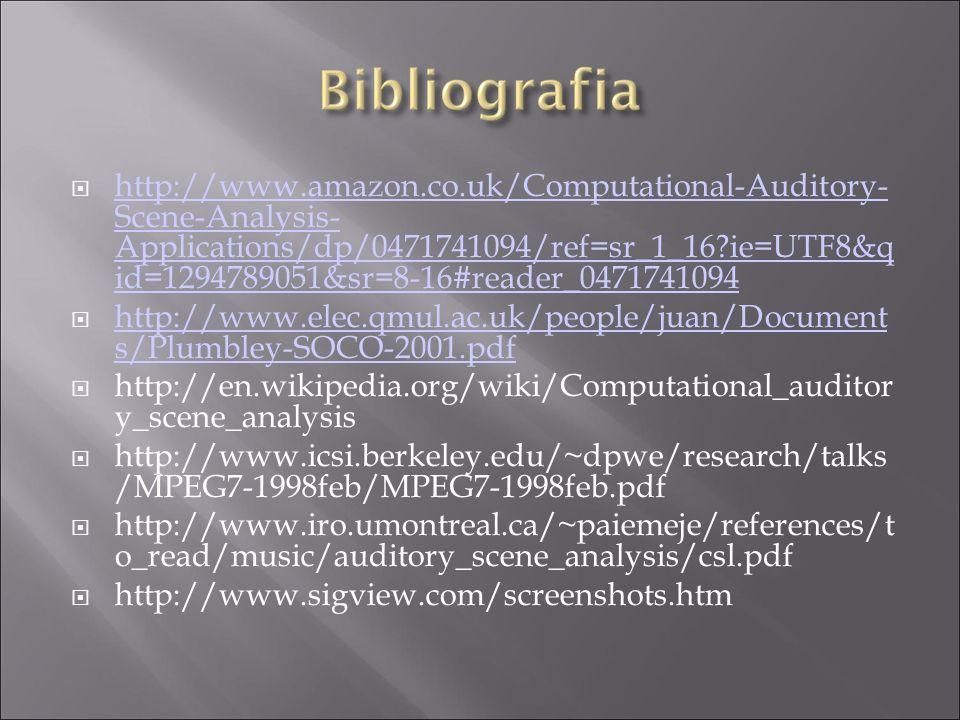 http://www.amazon.co.uk/Computational-Auditory- Scene-Analysis- Applications/dp/0471741094/ref=sr_1_16?ie=UTF8&q id=1294789051&sr=8-16#reader_0471741094 http://www.amazon.co.uk/Computational-Auditory- Scene-Analysis- Applications/dp/0471741094/ref=sr_1_16?ie=UTF8&q id=1294789051&sr=8-16#reader_0471741094 http://www.elec.qmul.ac.uk/people/juan/Document s/Plumbley-SOCO-2001.pdf http://www.elec.qmul.ac.uk/people/juan/Document s/Plumbley-SOCO-2001.pdf http://en.wikipedia.org/wiki/Computational_auditor y_scene_analysis http://www.icsi.berkeley.edu/~dpwe/research/talks /MPEG7-1998feb/MPEG7-1998feb.pdf http://www.iro.umontreal.ca/~paiemeje/references/t o_read/music/auditory_scene_analysis/csl.pdf http://www.sigview.com/screenshots.htm