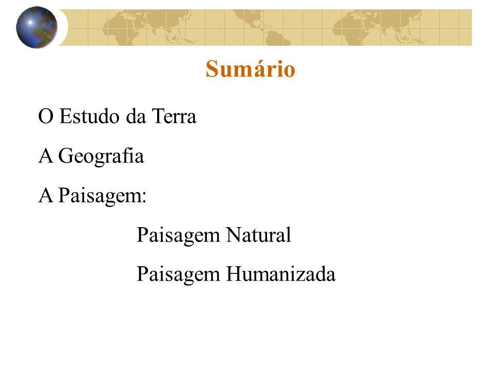 Sumário O Estudo da Terra A Geografia A Paisagem: Paisagem Natural Paisagem Humanizada