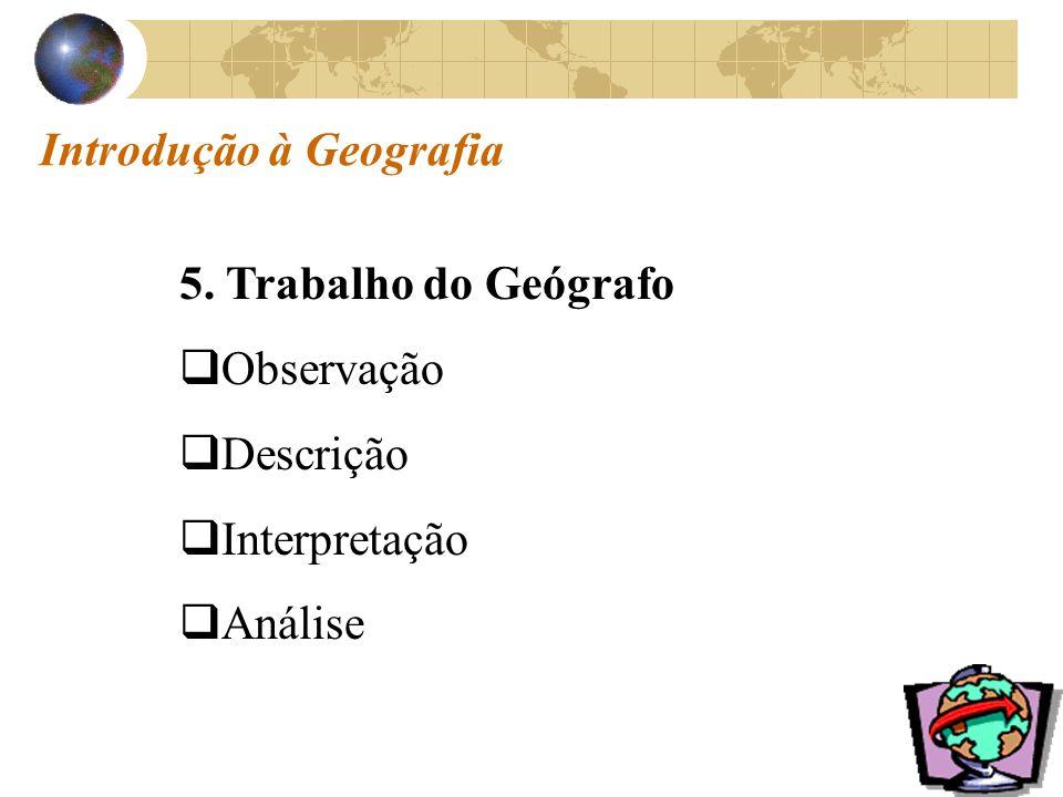 Introdução à Geografia 5. Trabalho do Geógrafo Observação Descrição Interpretação Análise