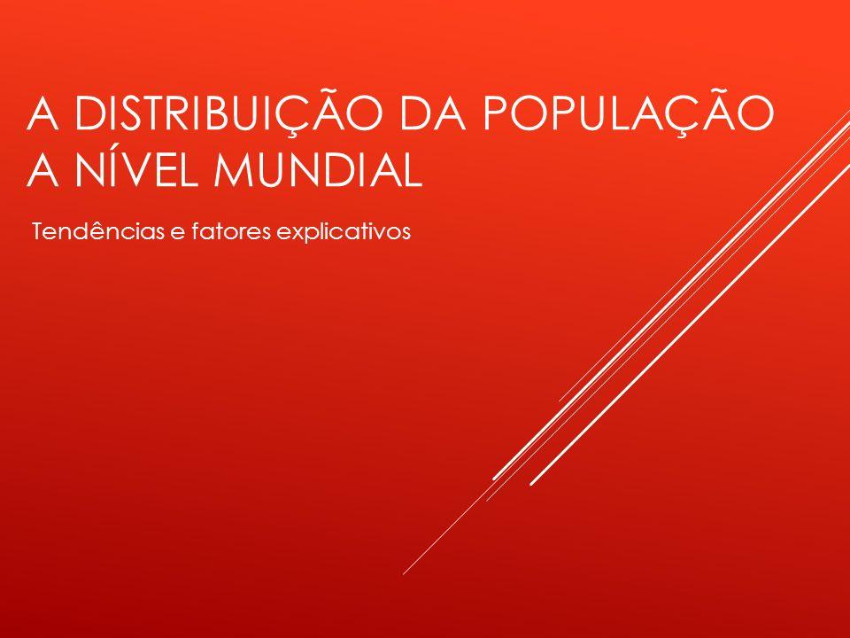 A DISTRIBUIÇÃO DA POPULAÇÃO A NÍVEL MUNDIAL Tendências e fatores explicativos