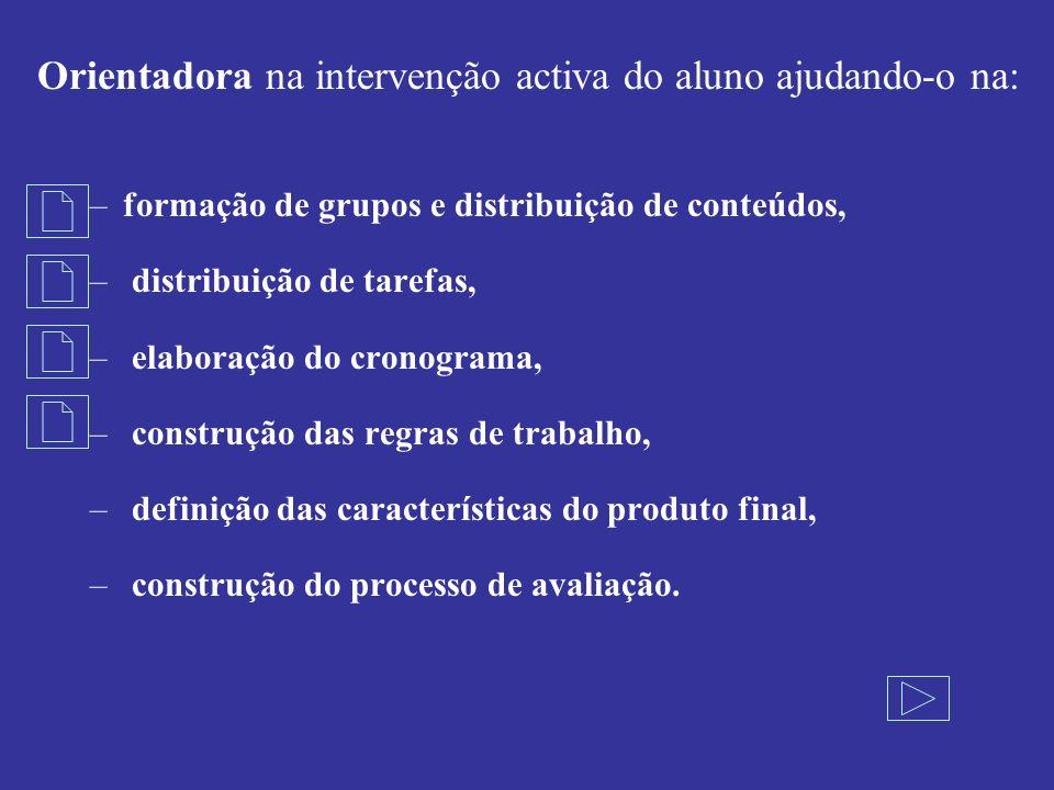 Orientadora na intervenção activa do aluno ajudando-o na: –formação de grupos e distribuição de conteúdos, – distribuição de tarefas, – elaboração do