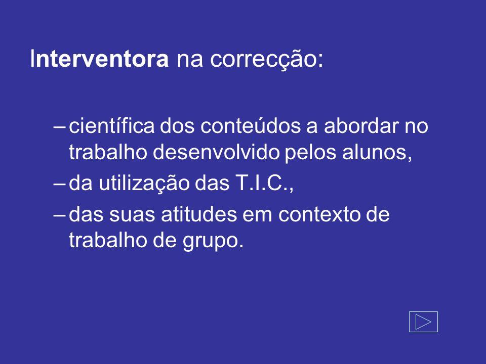 Interventora na correcção: –científica dos conteúdos a abordar no trabalho desenvolvido pelos alunos, –da utilização das T.I.C., –das suas atitudes em