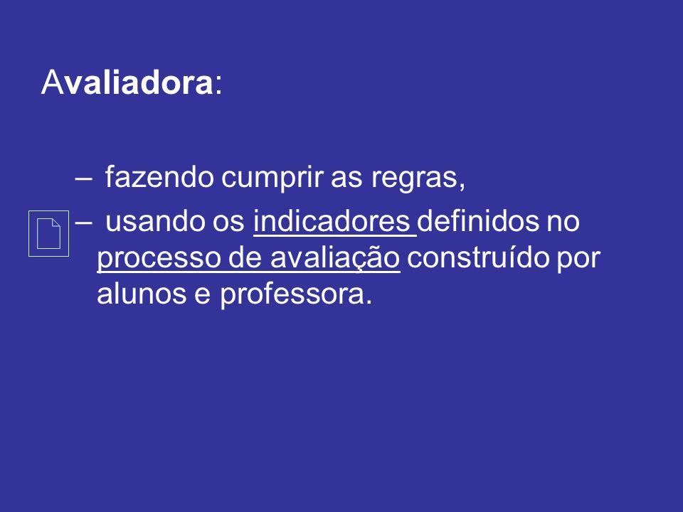 Avaliadora: – fazendo cumprir as regras, – usando os indicadores definidos no processo de avaliação construído por alunos e professora.