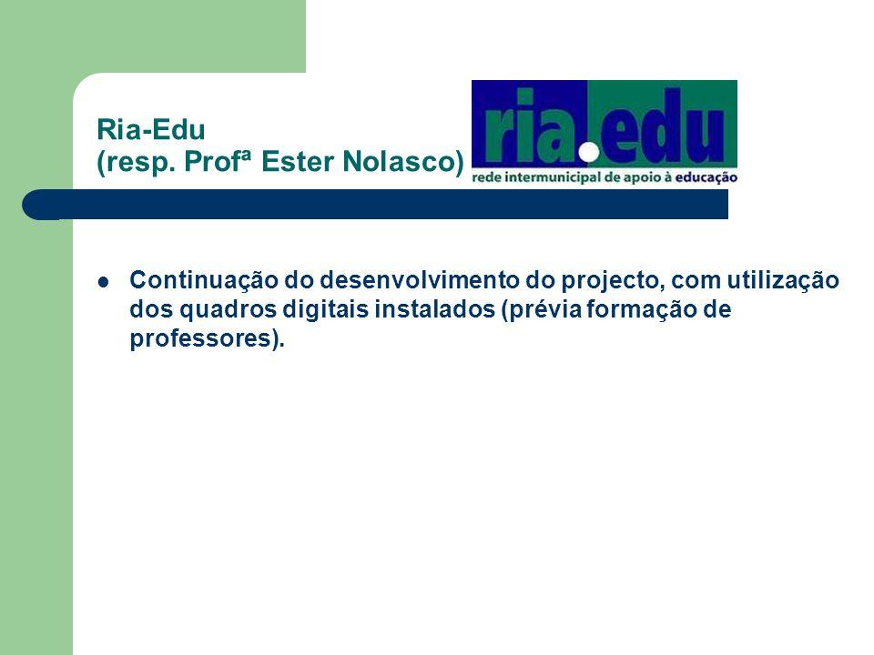 Ria-Edu (resp. Profª Ester Nolasco) Continuação do desenvolvimento do projecto, com utilização dos quadros digitais instalados (prévia formação de pro