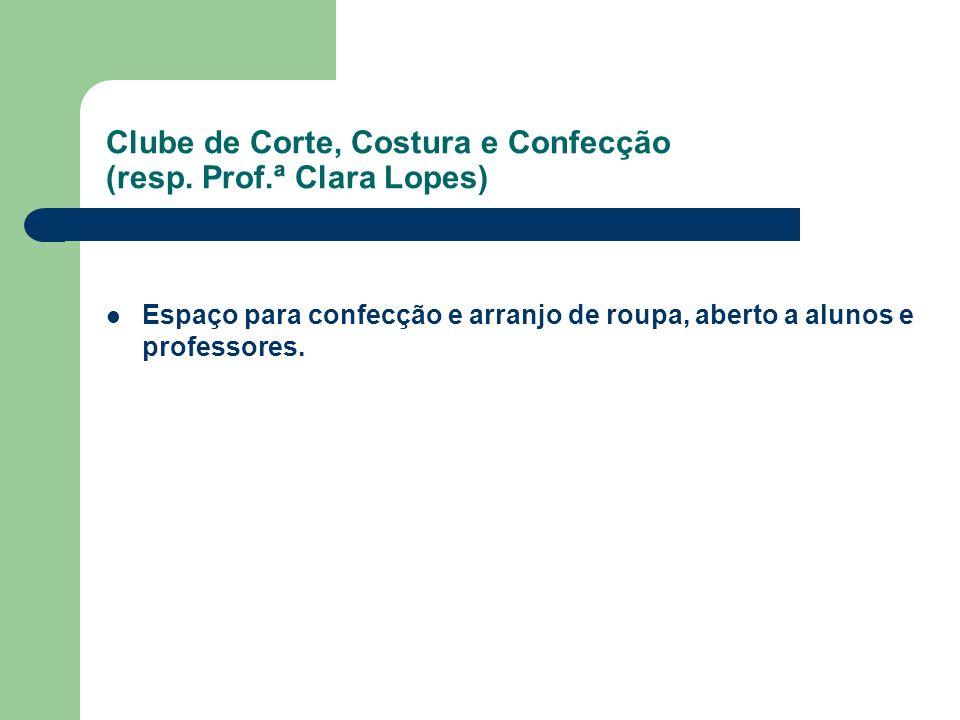 Clube de Corte, Costura e Confecção (resp. Prof.ª Clara Lopes) Espaço para confecção e arranjo de roupa, aberto a alunos e professores.