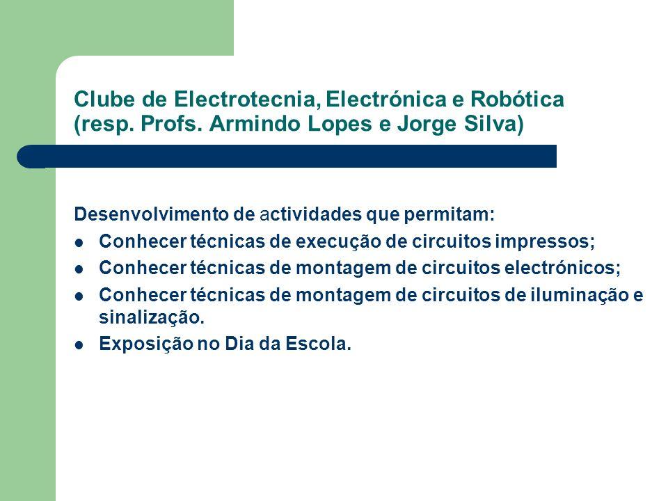 Clube de Electrotecnia, Electrónica e Robótica (resp. Profs. Armindo Lopes e Jorge Silva) Desenvolvimento de actividades que permitam: Conhecer técnic