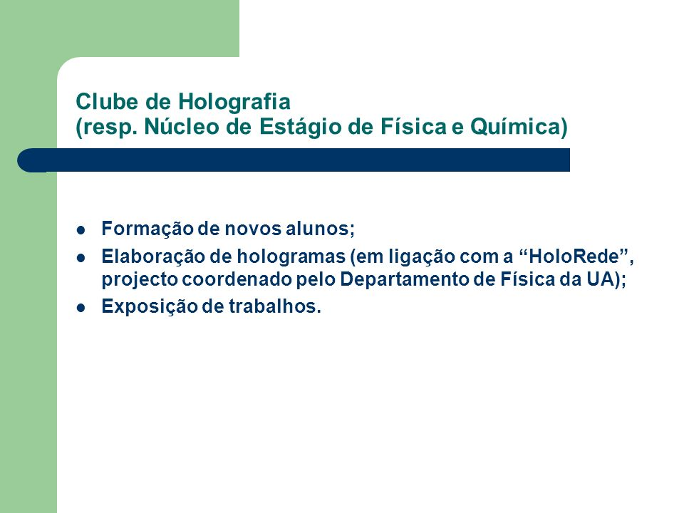 Clube de Holografia (resp. Núcleo de Estágio de Física e Química) Formação de novos alunos; Elaboração de hologramas (em ligação com a HoloRede, proje