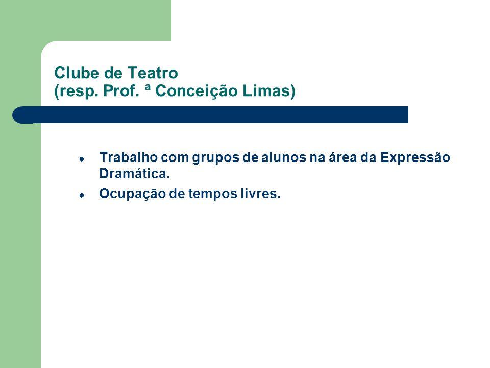 Clube de Teatro (resp. Prof. ª Conceição Limas) Trabalho com grupos de alunos na área da Expressão Dramática. Ocupação de tempos livres.