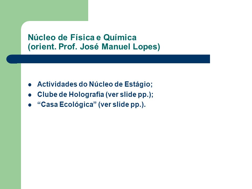 Núcleo de Física e Química (orient. Prof. José Manuel Lopes) Actividades do Núcleo de Estágio; Clube de Holografia (ver slide pp.); Casa Ecológica (ve