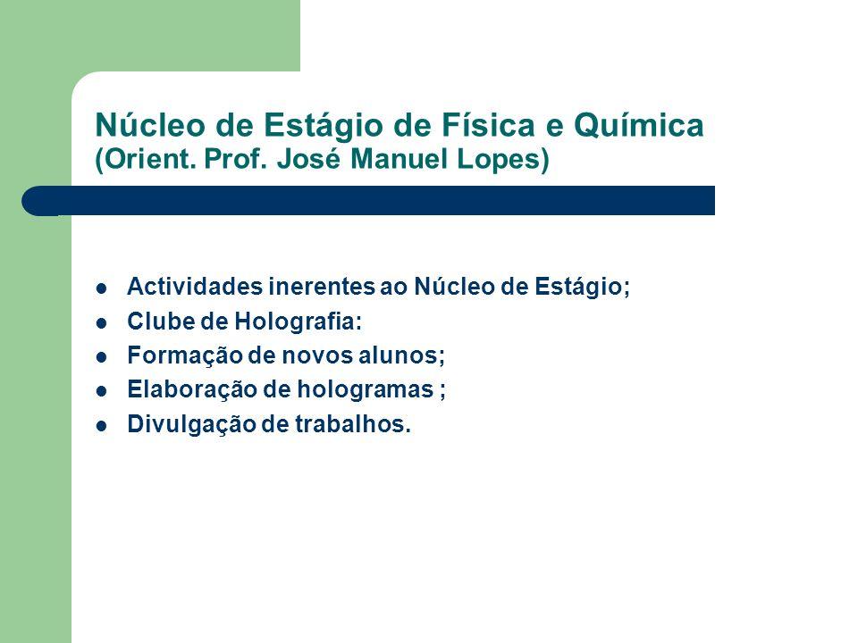 Núcleo de Estágio de Física e Química (Orient. Prof. José Manuel Lopes) Actividades inerentes ao Núcleo de Estágio; Clube de Holografia: Formação de n