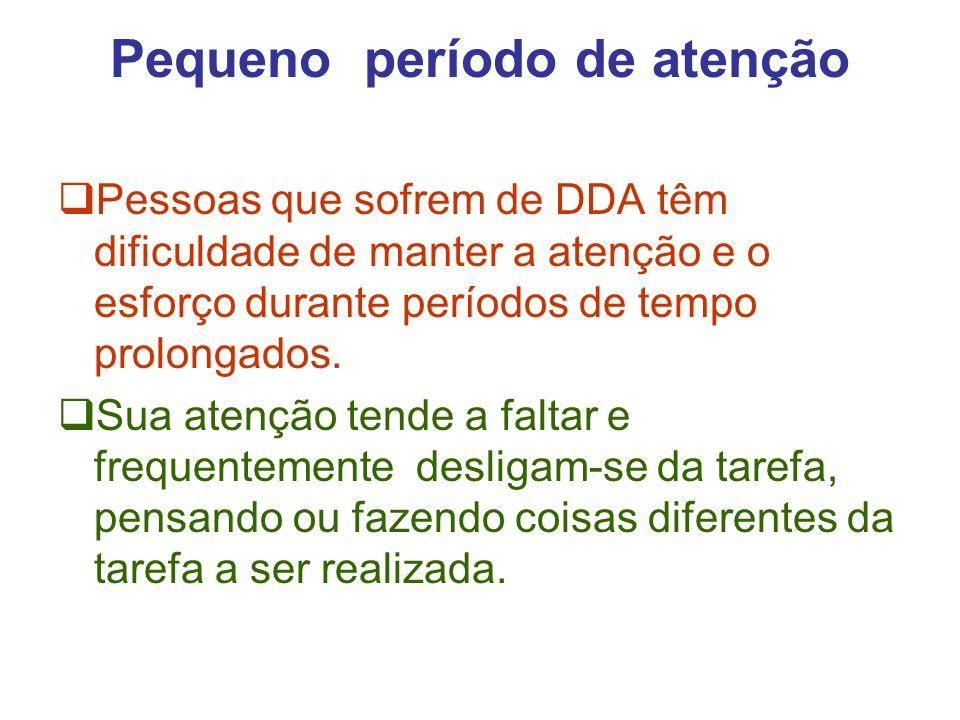 Pequeno período de atenção Pessoas que sofrem de DDA têm dificuldade de manter a atenção e o esforço durante períodos de tempo prolongados.