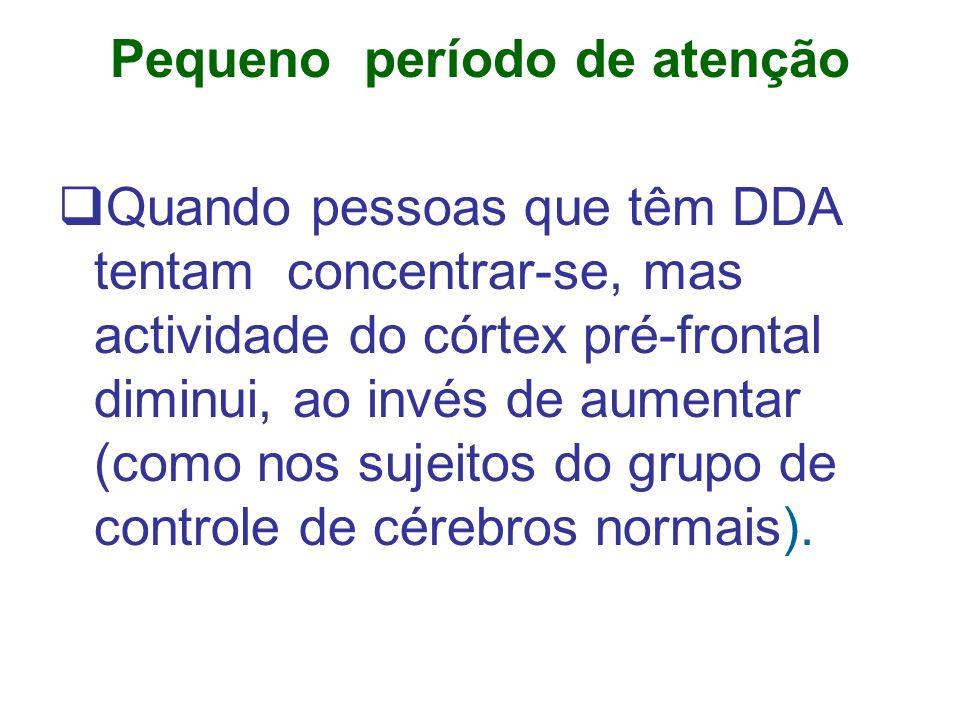 Pequeno período de atenção Quando pessoas que têm DDA tentam concentrar-se, mas actividade do córtex pré-frontal diminui, ao invés de aumentar (como nos sujeitos do grupo de controle de cérebros normais).