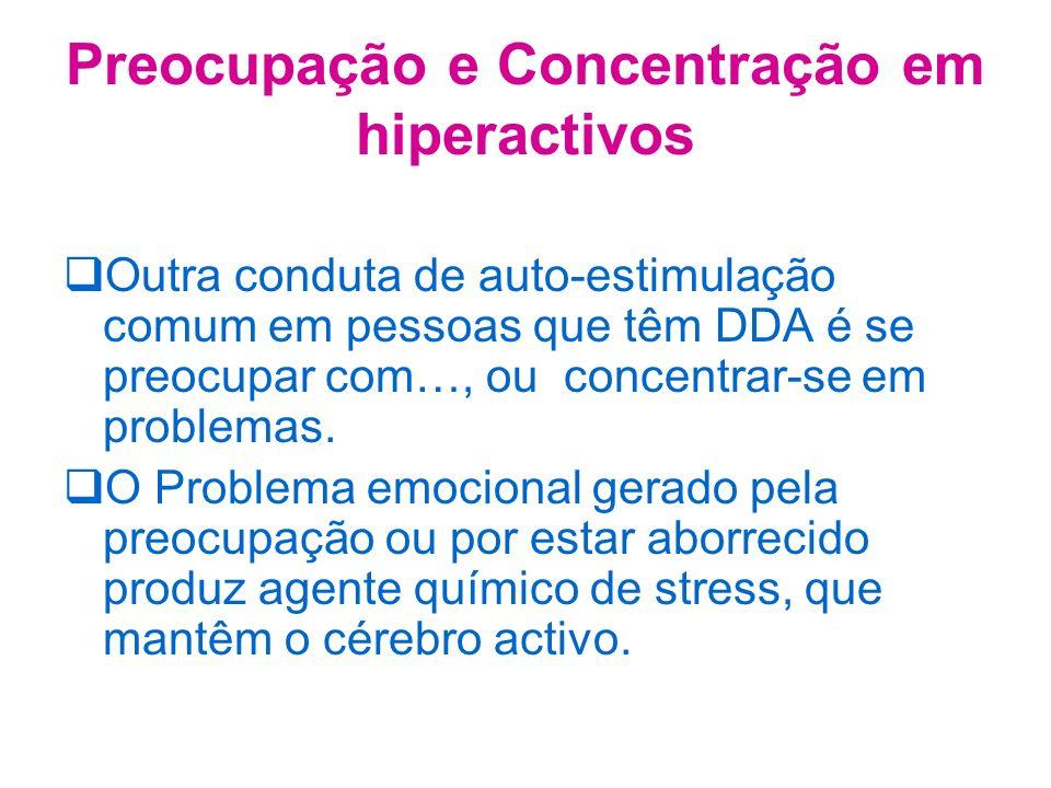Preocupação e Concentração em hiperactivos Outra conduta de auto-estimulação comum em pessoas que têm DDA é se preocupar com…, ou concentrar-se em problemas.