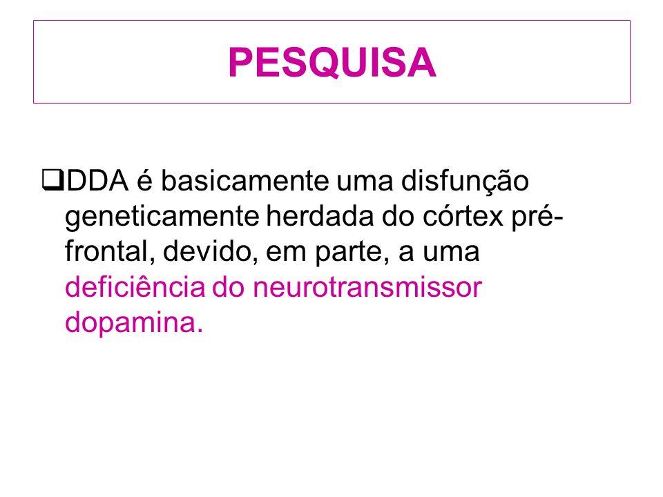 PESQUISA DDA é basicamente uma disfunção geneticamente herdada do córtex pré- frontal, devido, em parte, a uma deficiência do neurotransmissor dopamina.