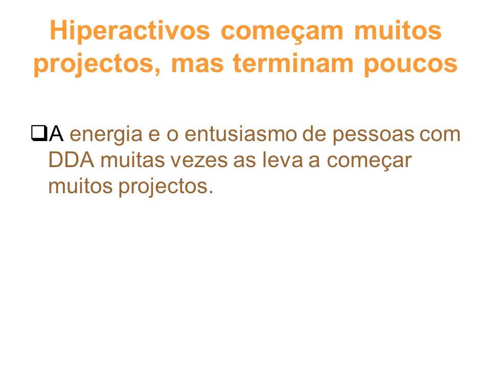 Hiperactivos começam muitos projectos, mas terminam poucos A energia e o entusiasmo de pessoas com DDA muitas vezes as leva a começar muitos projectos.