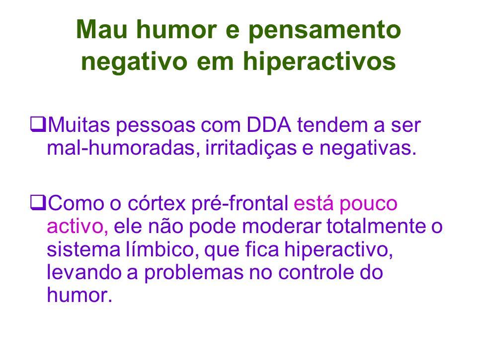 Mau humor e pensamento negativo em hiperactivos Muitas pessoas com DDA tendem a ser mal-humoradas, irritadiças e negativas.
