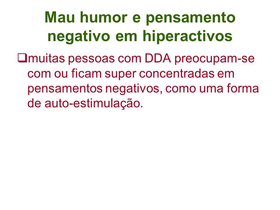 Mau humor e pensamento negativo em hiperactivos muitas pessoas com DDA preocupam-se com ou ficam super concentradas em pensamentos negativos, como uma forma de auto-estimulação.