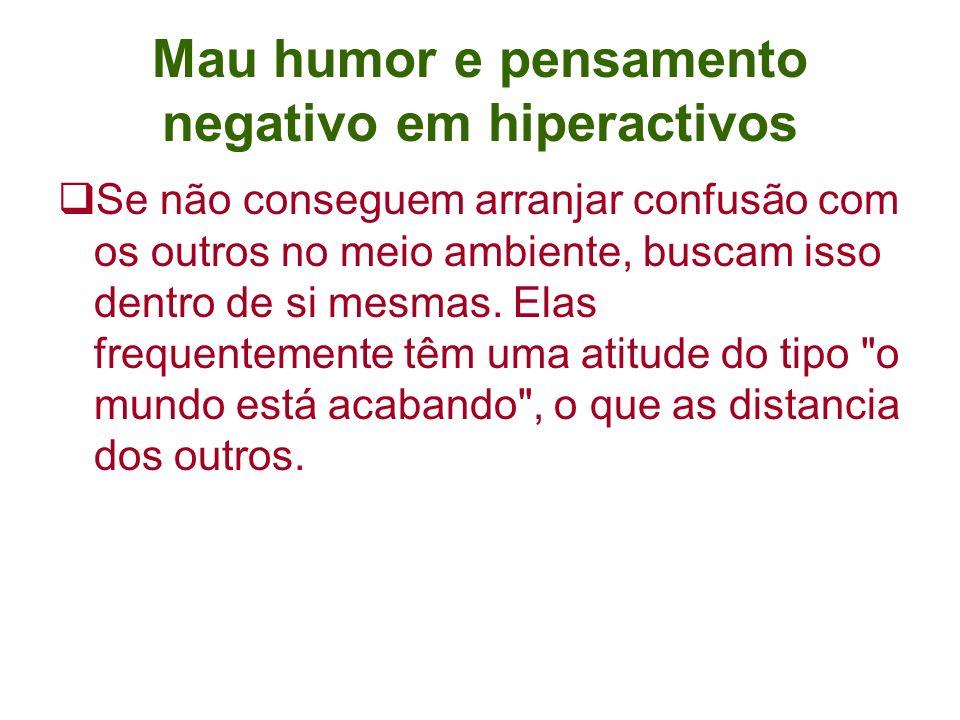 Mau humor e pensamento negativo em hiperactivos Se não conseguem arranjar confusão com os outros no meio ambiente, buscam isso dentro de si mesmas.