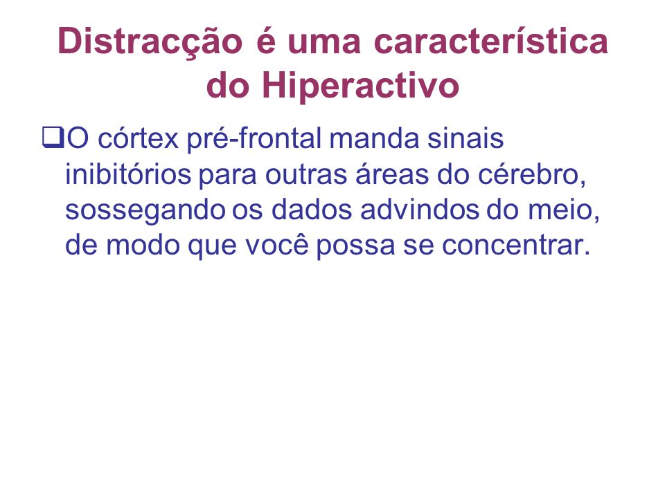 Distracção é uma característica do Hiperactivo O córtex pré-frontal manda sinais inibitórios para outras áreas do cérebro, sossegando os dados advindos do meio, de modo que você possa se concentrar.