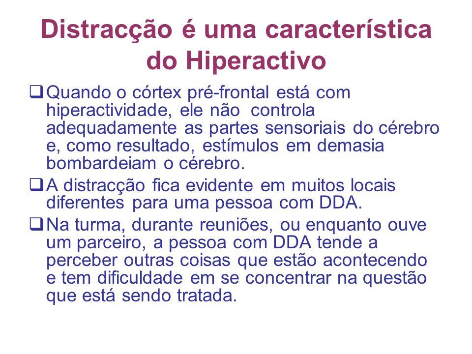 Distracção é uma característica do Hiperactivo Quando o córtex pré-frontal está com hiperactividade, ele não controla adequadamente as partes sensoriais do cérebro e, como resultado, estímulos em demasia bombardeiam o cérebro.