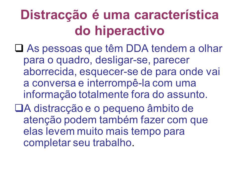 Distracção é uma característica do hiperactivo As pessoas que têm DDA tendem a olhar para o quadro, desligar-se, parecer aborrecida, esquecer-se de para onde vai a conversa e interrompê-la com uma informação totalmente fora do assunto.