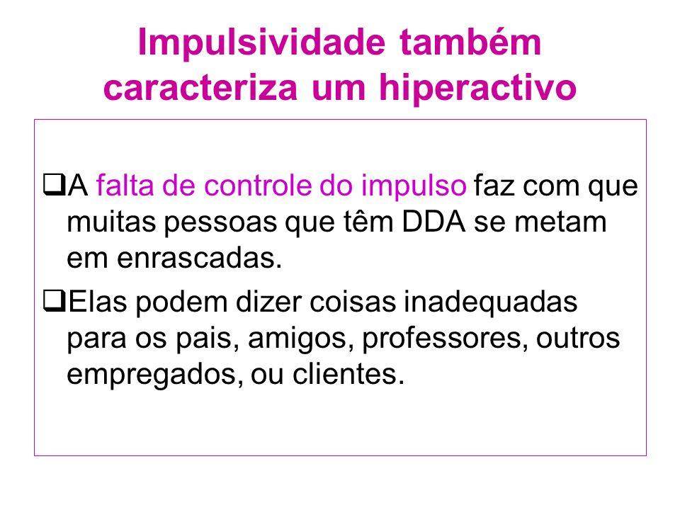 Impulsividade também caracteriza um hiperactivo A falta de controle do impulso faz com que muitas pessoas que têm DDA se metam em enrascadas.