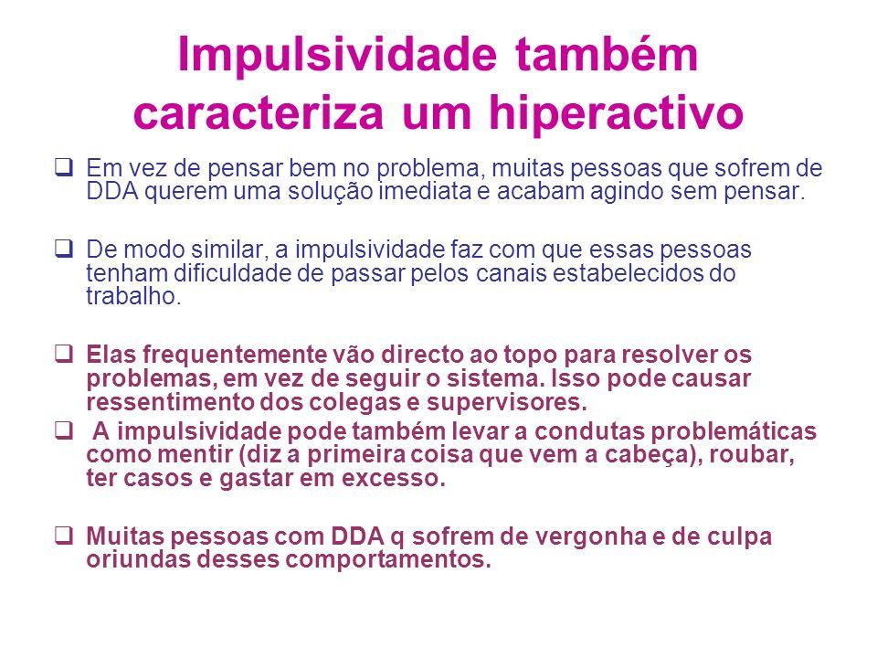 Impulsividade também caracteriza um hiperactivo Em vez de pensar bem no problema, muitas pessoas que sofrem de DDA querem uma solução imediata e acabam agindo sem pensar.