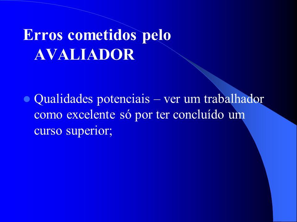 Erros cometidos pelo AVALIADOR Qualidades potenciais – ver um trabalhador como excelente só por ter concluído um curso superior;