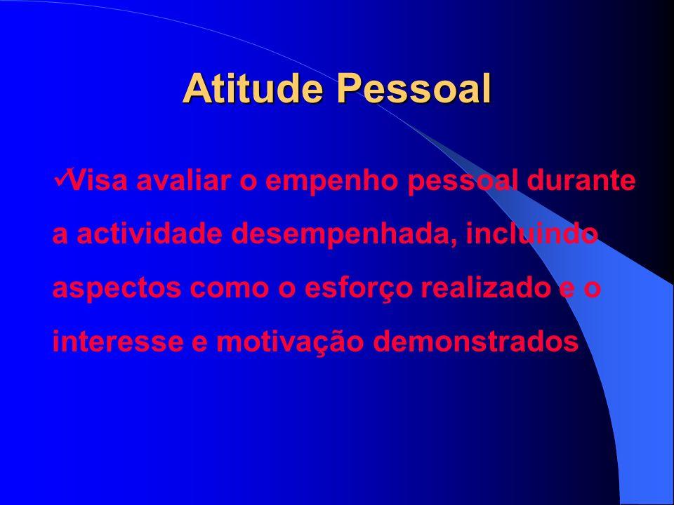 Atitude Pessoal Visa avaliar o empenho pessoal durante a actividade desempenhada, incluindo aspectos como o esforço realizado e o interesse e motivação demonstrados
