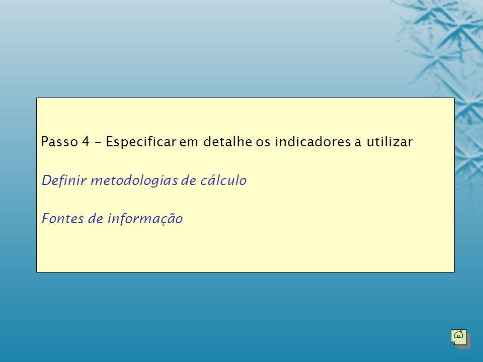 Passo 4 – Especificar em detalhe os indicadores a utilizar Definir metodologias de cálculo Fontes de informação