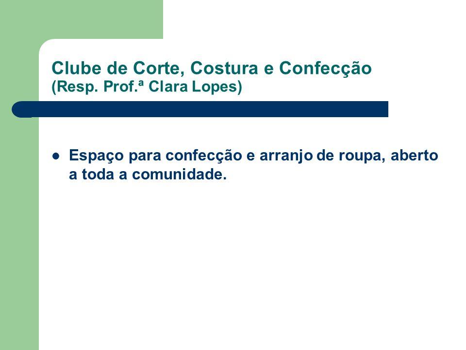 Clube de Corte, Costura e Confecção (Resp. Prof.ª Clara Lopes) Espaço para confecção e arranjo de roupa, aberto a toda a comunidade.