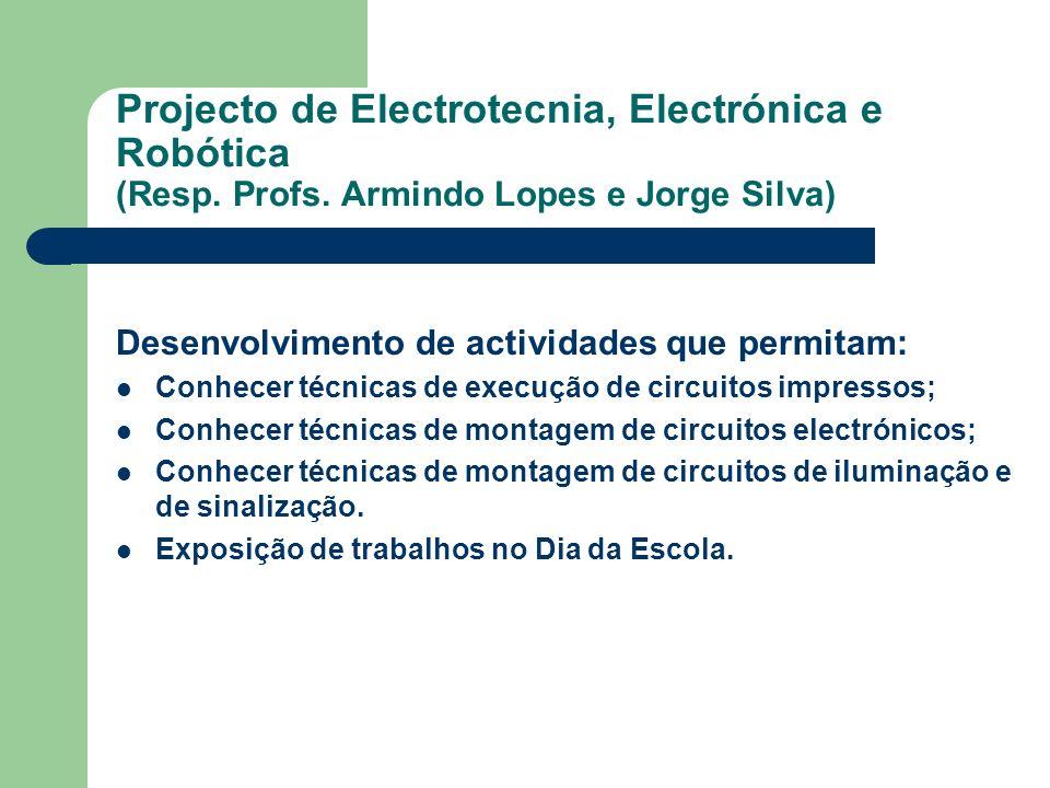 Projecto de Electrotecnia, Electrónica e Robótica (Resp. Profs. Armindo Lopes e Jorge Silva) Desenvolvimento de actividades que permitam: Conhecer téc