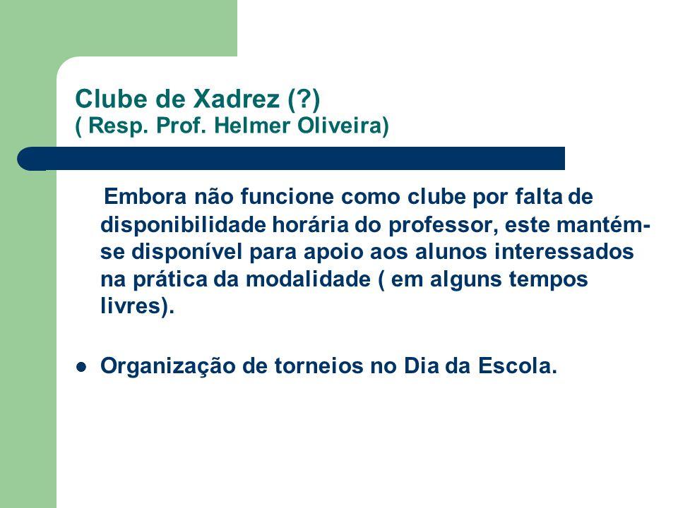 Clube de Xadrez (?) ( Resp. Prof. Helmer Oliveira) Embora não funcione como clube por falta de disponibilidade horária do professor, este mantém- se d