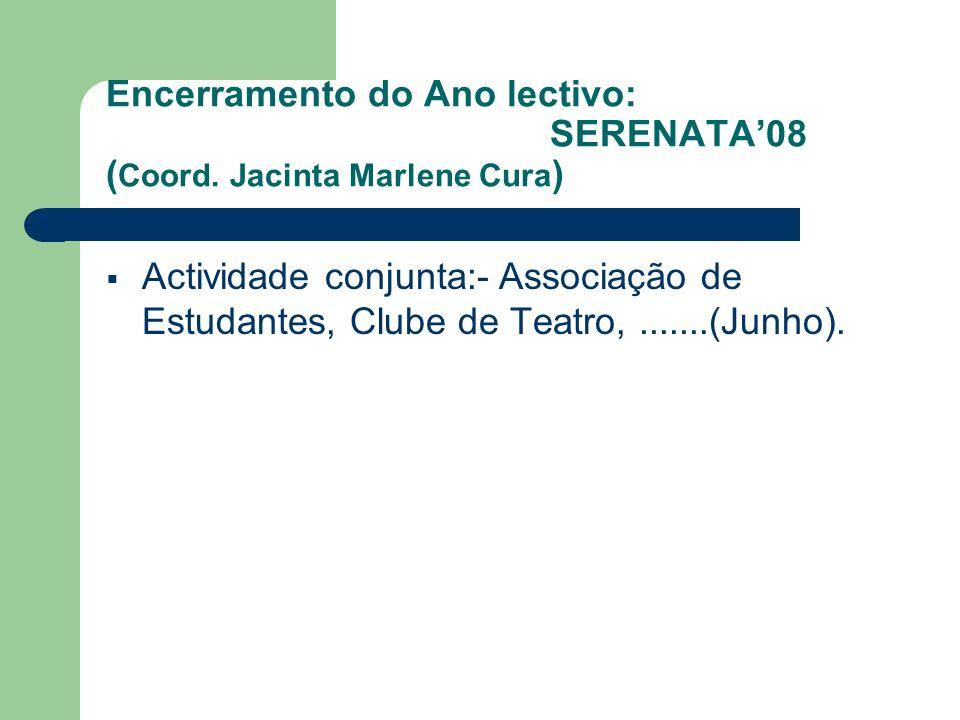Encerramento do Ano lectivo: SERENATA08 ( Coord. Jacinta Marlene Cura ) Actividade conjunta:- Associação de Estudantes, Clube de Teatro,.......(Junho)
