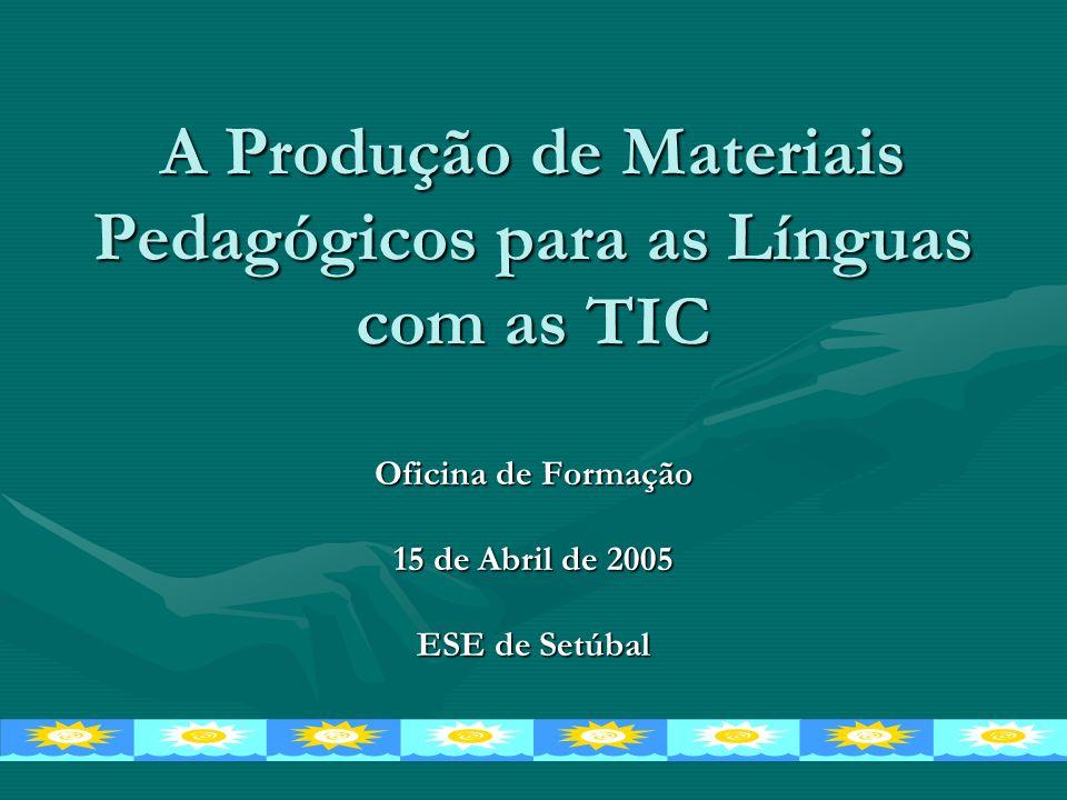 A Produção de Materiais Pedagógicos para as Línguas com as TIC Oficina de Formação 15 de Abril de 2005 ESE de Setúbal