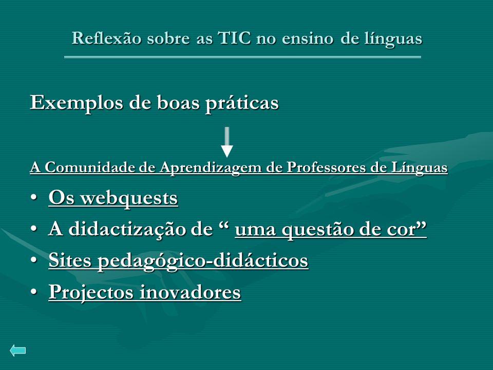 Reflexão sobre as TIC no ensino de línguas Exemplos de boas práticas A Comunidade de Aprendizagem de Professores de Línguas A Comunidade de Aprendizagem de Professores de Línguas Os webquestsOs webquestsOs webquestsOs webquests A didactização de uma questão de corA didactização de uma questão de coruma questão de coruma questão de cor Sites pedagógico-didácticosSites pedagógico-didácticosSites pedagógico-didácticosSites pedagógico-didácticos Projectos inovadoresProjectos inovadoresProjectos inovadoresProjectos inovadores