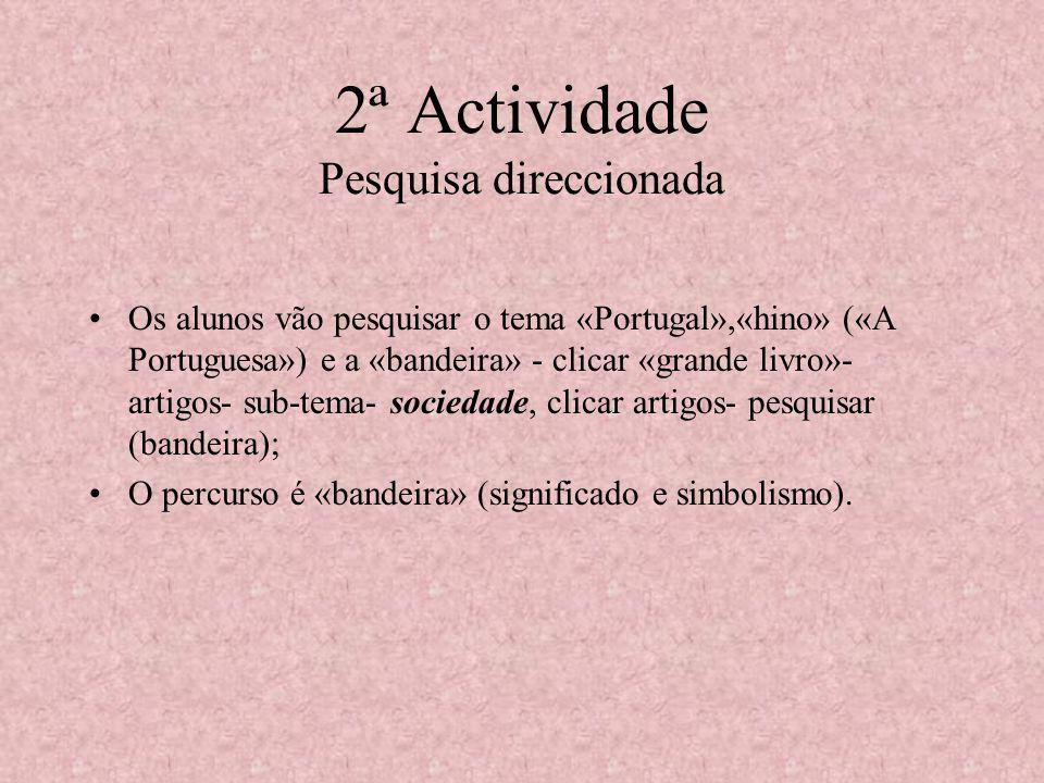 2ª Actividade Pesquisa direccionada Os alunos vão pesquisar o tema «Portugal»,«hino» («A Portuguesa») e a «bandeira» - clicar «grande livro»- artigos- sub-tema- sociedade, clicar artigos- pesquisar (bandeira); O percurso é «bandeira» (significado e simbolismo).