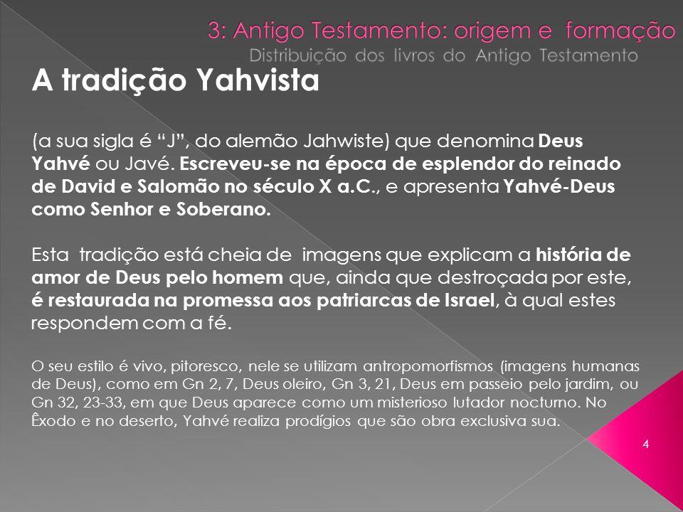 A tradição Yahvista (a sua sigla é J, do alemão Jahwiste) que denomina Deus Yahvé ou Javé. Escreveu-se na época de esplendor do reinado de David e Sal