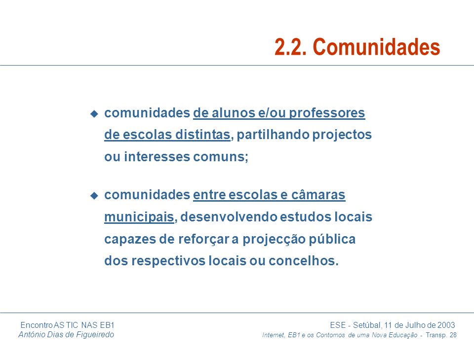 Encontro AS TIC NAS EB1 ESE - Setúbal, 11 de Julho de 2003 António Dias de Figueiredo Internet, EB1 e os Contornos de uma Nova Educação - Transp. 28 u