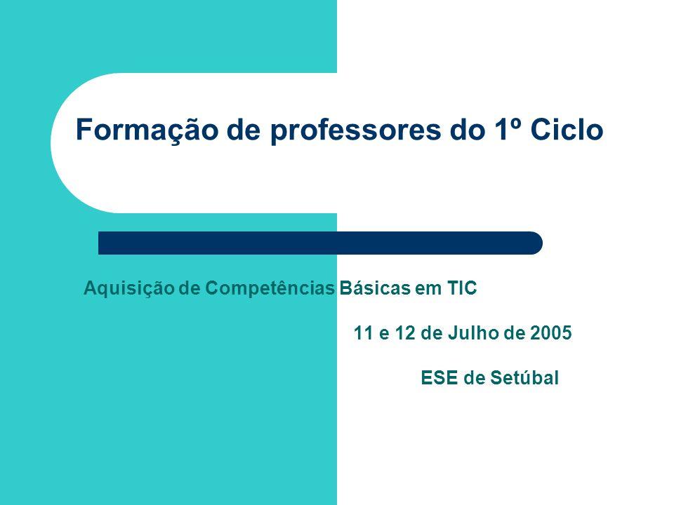 Formação de professores do 1º Ciclo Aquisição de Competências Básicas em TIC 11 e 12 de Julho de 2005 ESE de Setúbal
