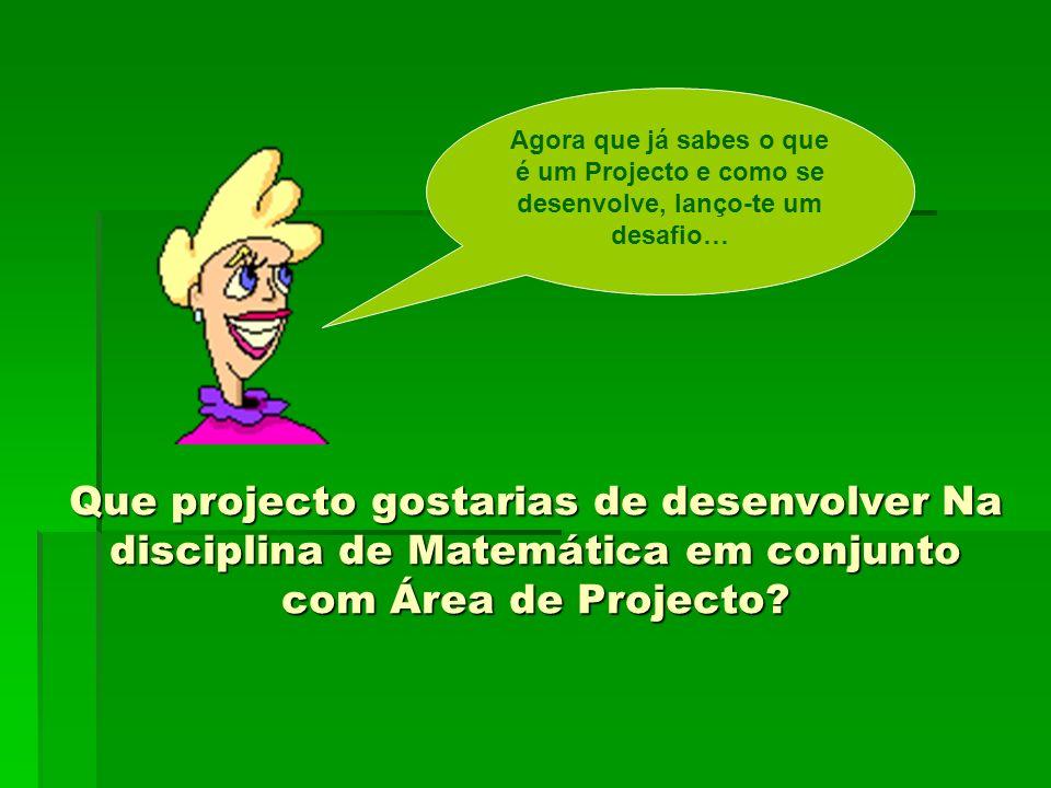 Que projecto gostarias de desenvolver Na disciplina de Matemática em conjunto com Área de Projecto? Agora que já sabes o que é um Projecto e como se d