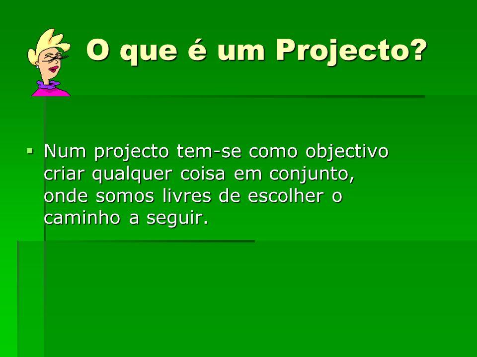 O que é um Projecto? Num projecto tem-se como objectivo criar qualquer coisa em conjunto, onde somos livres de escolher o caminho a seguir. Num projec