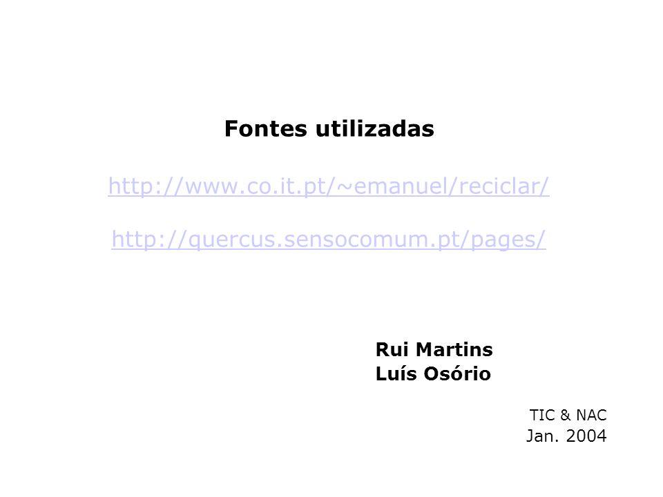 Rui Martins Luís Osório TIC & NAC Jan. 2004 Fontes utilizadas http://www.co.it.pt/~emanuel/reciclar/ http://quercus.sensocomum.pt/pages/ http://www.co