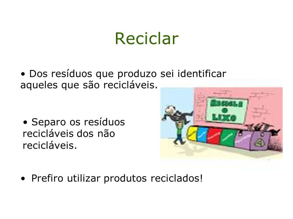 Reciclar Prefiro utilizar produtos reciclados! Dos resíduos que produzo sei identificar aqueles que são recicláveis. Separo os resíduos recicláveis do