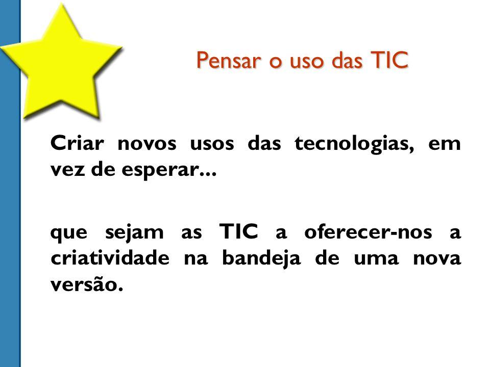 Pensar o uso das TIC Criar novos usos das tecnologias, em vez de esperar...