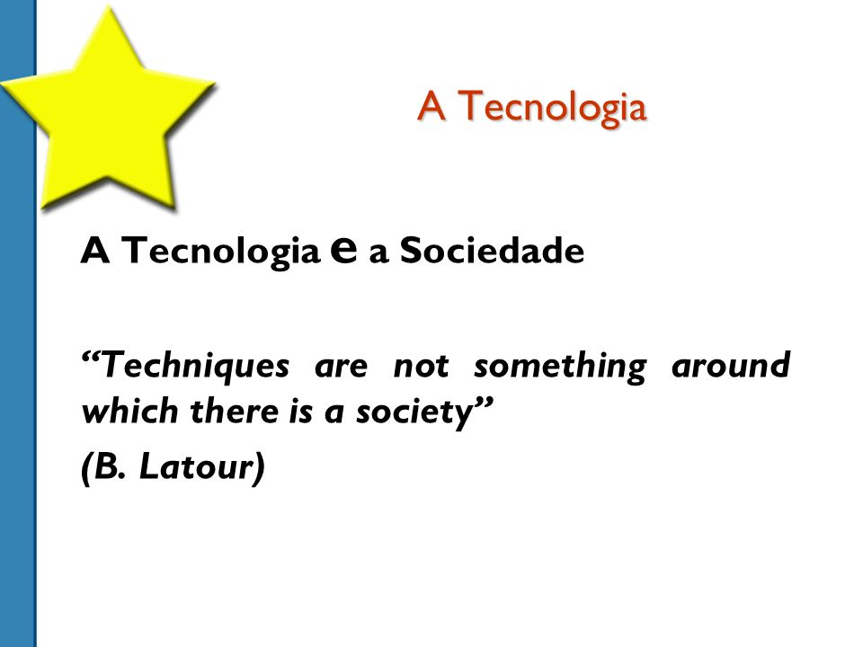 A Tecnologia A Tecnologia e a Sociedade Techniques are not something around which there is a society (B.