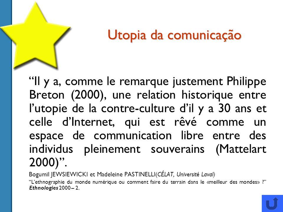 Utopia da comunicação Il y a, comme le remarque justement Philippe Breton (2000), une relation historique entre lutopie de la contre-culture dil y a 30 ans et celle dInternet, qui est rêvé comme un espace de communication libre entre des individus pleinement souverains (Mattelart 2000).