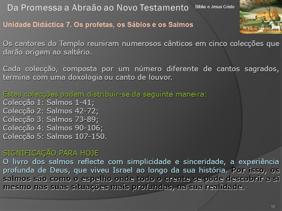 Bíblia e Jesus Cristo Unidade Didáctica 7. Os profetas, os Sábios e os Salmos 10 Os cantores do Templo reuniram numerosos cânticos em cinco colecções