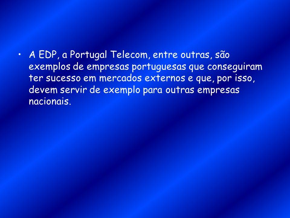 A EDP, a Portugal Telecom, entre outras, são exemplos de empresas portuguesas que conseguiram ter sucesso em mercados externos e que, por isso, devem